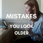 MISTAKES THAT MAKE YOU LOOK OLDER