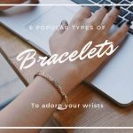 6 POPULAR TYPES OF BRACELETS TO ADORN YOUR WRISTS