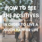 How To See The Positives In Most Things In Order To Live A Much Happier Life
