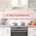 3 TIPS TO MAINTAIN YOUR KITCHEN APPLIANCES