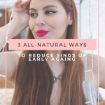 3 ALL-NATURAL WAYS TO REDUCE SIGNS OF EARLY AGING